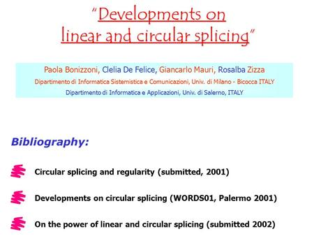 """Developments on linear and circular splicing"" Paola Bonizzoni, Clelia De Felice, Giancarlo Mauri, Rosalba Zizza Dipartimento di Informatica Sistemistica."