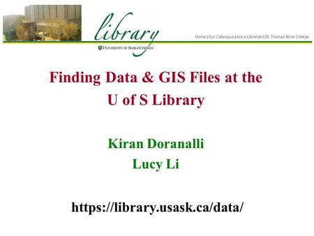 Finding Data & GIS Files at the U of S Library Kiran Doranalli Lucy Li https://library.usask.ca/data/