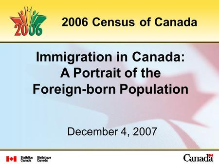 Immigration in Canada: A Portrait of the Foreign-born Population 2006 Census of Canada December 4, 2007.