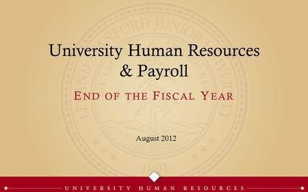 University Human Resources & Payroll August 2012 E ND OF THE F ISCAL Y EAR.