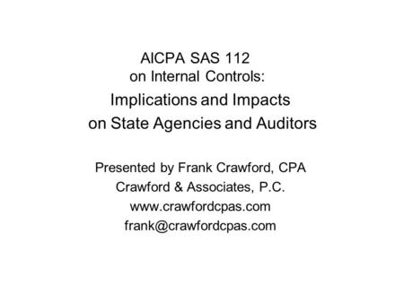 AICPA SAS 112 on Internal Controls: Implications and Impacts on State Agencies and Auditors Presented by Frank Crawford, CPA Crawford & Associates, P.C.