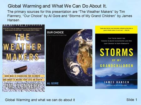 "The primary sources for this presentation are ""The <strong>Weather</strong> Makers"" by Tim Flannery, ""Our Choice"" by Al Gore and ""Storms <strong>of</strong> My Grand Children"" by James."
