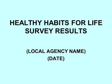 HEALTHY HABITS FOR LIFE SURVEY RESULTS (LOCAL AGENCY NAME) (DATE)