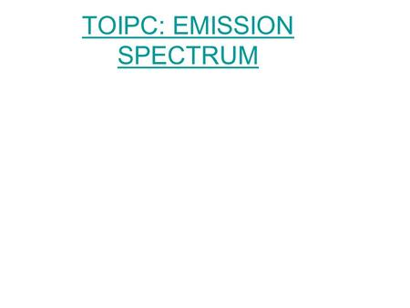 TOIPC: EMISSION SPECTRUM. Flame Test DEMO When Matter is heated it gives off light –Example: fire work, pyrotechnics, flame test –The heat energy absorbed.
