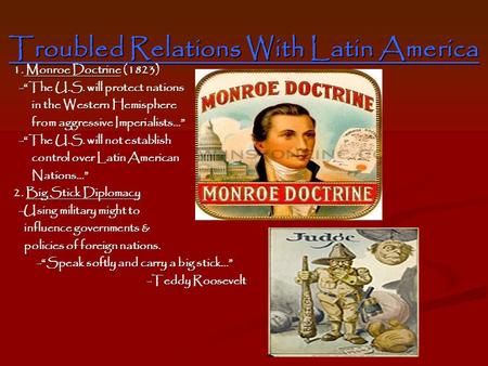 "Troubled Relations With Latin America 1. Monroe Doctrine (1823) -""The U.S. will protect nations -""The U.S. will protect nations in the Western Hemisphere."