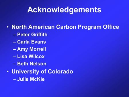 Acknowledgements North American Carbon Program Office –Peter Griffith –Carla Evans –Amy Morrell –Lisa Wilcox –Beth Nelson University of Colorado –Julie.