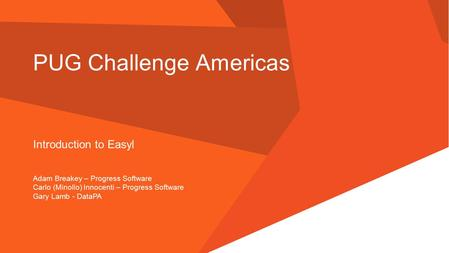 PUG Challenge Americas Introduction to Easyl Adam Breakey – Progress Software Carlo (Minollo) Innocenti – Progress Software Gary Lamb - DataPA.