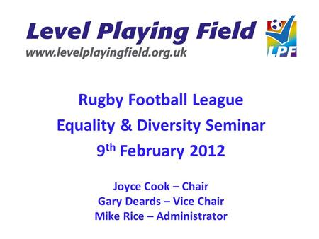 Rugby Football League Equality & Diversity Seminar 9 th February 2012 Joyce Cook – Chair Gary Deards – Vice Chair Mike Rice – Administrator.