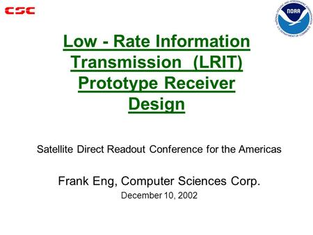 Low - Rate Information Transmission (LRIT) Prototype Receiver Design Satellite Direct Readout Conference for the Americas Frank Eng, Computer Sciences.