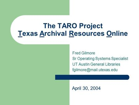 The TARO Project Texas Archival Resources Online Fred Gilmore Sr Operating Systems Specialist UT Austin General Libraries April.