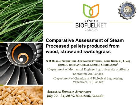 Comparative Assessment of Steam Processed pellets produced from wood, straw and switchgrass S M H ASSAN S HAHRUKH, A DETOYESE O YEDUN, A MIT K UMAR 1,