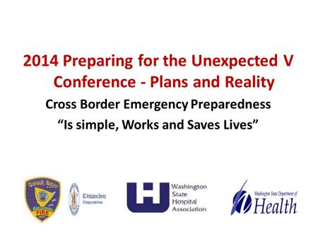 "2014 Preparing for the Unexpected V Conference - Plans and Reality Cross Border Emergency Preparedness ""Is simple, Works and Saves Lives"""