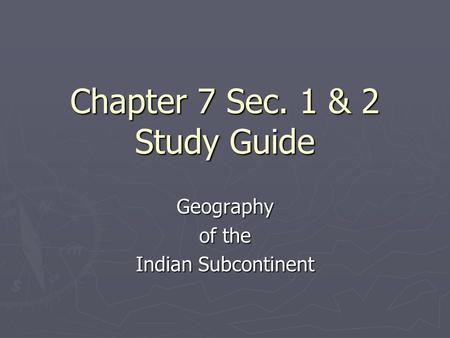Chapter 7 Sec. 1 & 2 Study Guide Geography of the Indian Subcontinent.