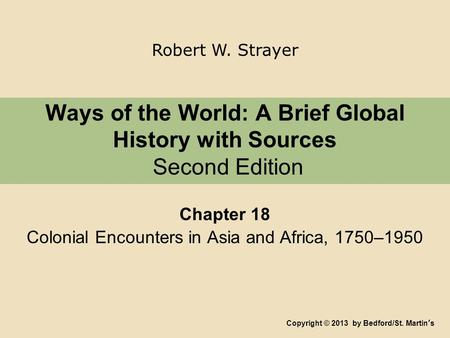 Ways of the World: A Brief Global History with Sources Second Edition Chapter 18 Colonial Encounters in Asia and Africa, 1750–1950 Copyright © 2013 by.
