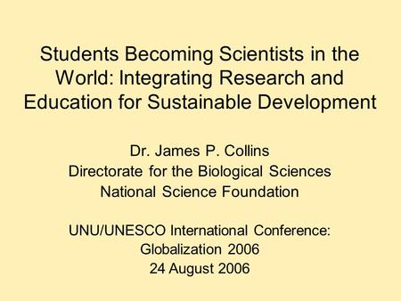 Students Becoming Scientists in the World: Integrating Research and Education for Sustainable Development Dr. James P. Collins Directorate for the Biological.