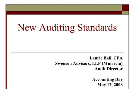 New Auditing Standards Laurie Ball, CPA Swenson Advisors, LLP (Murrieta) Audit Director Accounting Day May 12, 2008.