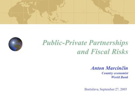 Public-Private Partnerships and Fiscal Risks Anton Marcinčin Country economist World Bank Bratislava, September 27, 2005.