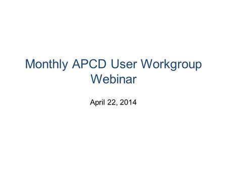 Monthly APCD User Workgroup Webinar April 22, 2014.