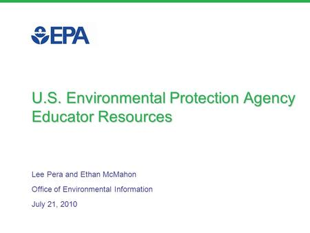 Lee Pera and Ethan McMahon Office of Environmental Information July 21, 2010 U.S. Environmental Protection Agency Educator Resources.