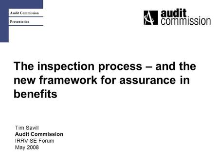 Audit Commission Presentation The inspection process – and the new framework for assurance in benefits Tim Savill Audit Commission IRRV SE Forum May 2008.