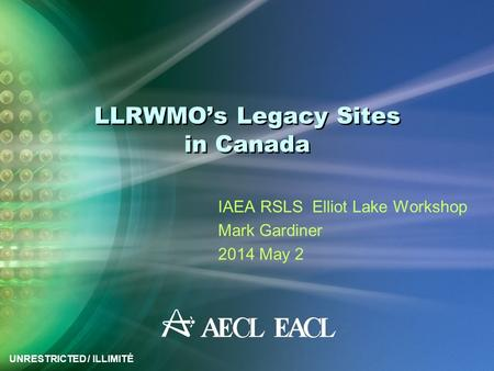 UNRESTRICTED / ILLIMITÉ LLRWMO's Legacy Sites in Canada IAEA RSLS Elliot Lake Workshop Mark Gardiner 2014 May 2.