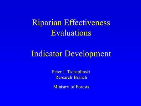 Riparian Effectiveness Evaluations Indicator Development Peter J. Tschaplinski Research Branch Ministry of Forests.