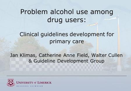 Problem alcohol use among drug users: Clinical guidelines development for primary care Jan Klimas, Catherine Anne Field, Walter Cullen & Guideline Development.