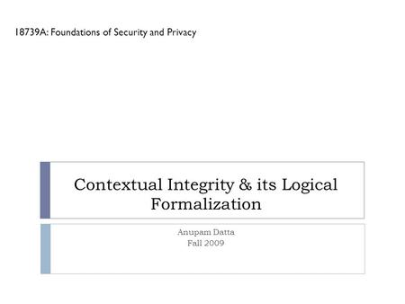 Contextual Integrity & its Logical Formalization 18739A: Foundations of Security and Privacy Anupam Datta Fall 2009.
