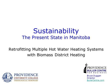 Sustainability The Present State in Manitoba Retrofitting Multiple Hot Water Heating Systems with Biomass District Heating Bruce Duggan Director BullerCentre.com.