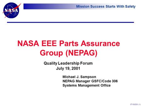 Mission Success Starts With Safety 07/19/2001 (1) NASA EEE Parts Assurance Group (NEPAG) Quality Leadership Forum July 19, 2001 Michael J. Sampson NEPAG.