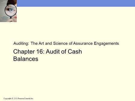 Auditing: The Art and Science of Assurance Engagements Chapter 16: Audit of Cash Balances Copyright © 2011 Pearson Canada Inc.