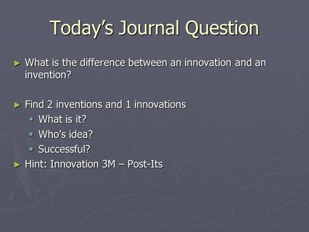 Today's Journal Question ► What is the difference between an innovation and an invention? ► Find 2 inventions and 1 innovations  What is it?  Who's idea?