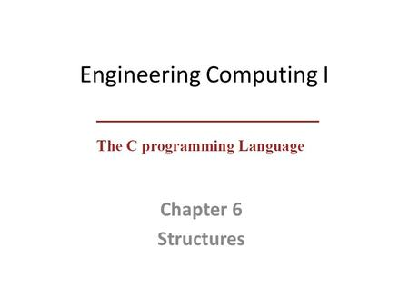 Engineering Computing I Chapter 6 Structures. Sgtructures  A structure is a collection of one or more variables, possibly of different types, grouped.