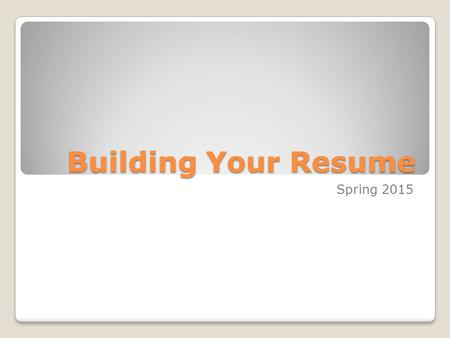 Building Your Resume Spring 2015. Name and Contact Information Located at the top of the Resume Include: ◦Name (May be 2 font sizes bigger and bold, but.
