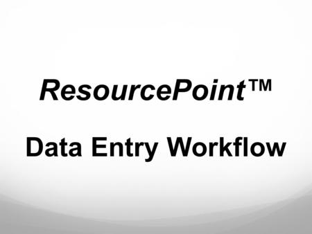 "ResourcePoint™ Data Entry Workflow. What is the ResourcePoint Module? The ResourcePoint module is a provider database that contains ""operational"" provider."