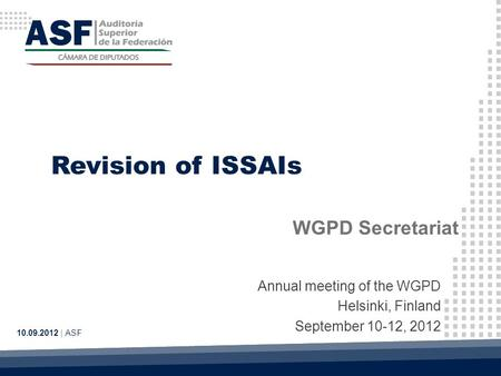 Revision of ISSAIs WGPD Secretariat 10.09.2012 | ASF Annual meeting of the WGPD Helsinki, Finland September 10-12, 2012.