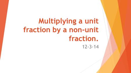 Multiplying a unit fraction by a non-unit fraction. 12-3-14.