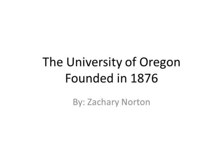 The University of Oregon Founded in 1876 By: Zachary Norton.