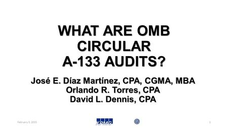 WHAT ARE OMB CIRCULAR A-133 AUDITS? February 3, 20151 José E. Díaz Martínez, CPA, CGMA, MBA Orlando R. Torres, CPA David L. Dennis, CPA.