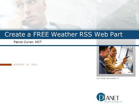 © 2011 PLANET TECHNOLOGIES, INC. Create a FREE Weather RSS Web Part Patrick Curran, MCT AUGUST 12, 2011.