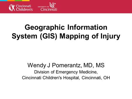 Geographic Information System (GIS) Mapping of Injury Wendy J Pomerantz, MD, MS Division of Emergency Medicine, Cincinnati Children's Hospital, Cincinnati,