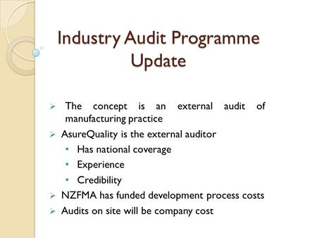 Industry Audit Programme Update  The concept is an external audit of manufacturing practice  AsureQuality is the external auditor Has national coverage.