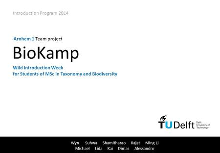 1 / 109 Wyn Suhwa Shamitharao Rajat Ming Li Michael Lida Kai Dimas Alessandro Arnhem 1 Team project Introduction Program 2014 BioKamp Wild Introduction.