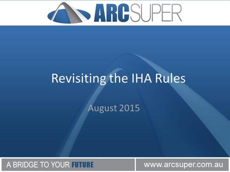 Revisiting the IHA Rules August 2015. Revisiting the IHA Rules Disclaimer Please note this presentation is to be considered as general advice only. The.