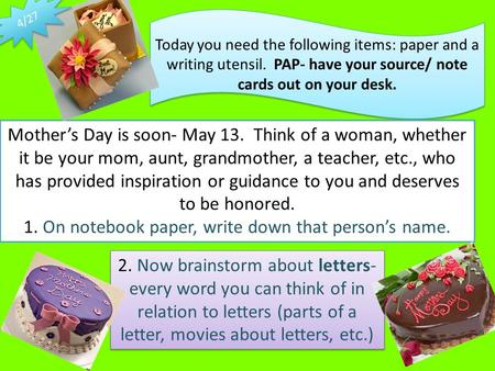 Today you need the following items: paper and a writing utensil. PAP- have your source/ note cards out on your desk. Mother's Day is soon- May 13. Think.