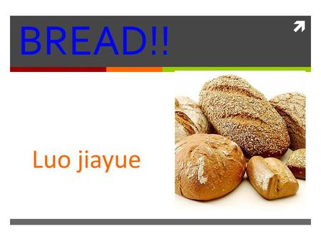  BREAD!! Luo jiayue. WHAT IS BREAD  Bread is a staple food prepared by cooking a dough of flour and water and often additional ingredients. Doughs are.