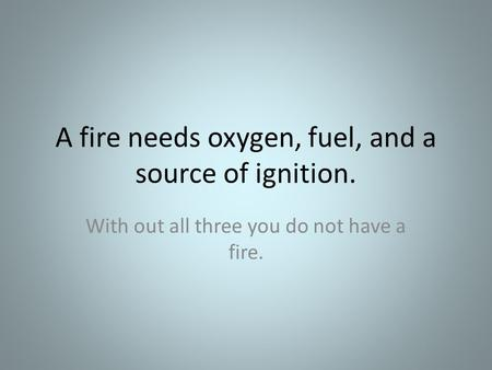 A fire needs oxygen, fuel, and a source of ignition. With out all three you do not have a fire.