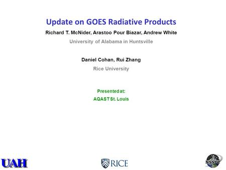 Update on GOES Radiative Products Richard T. McNider, Arastoo Pour Biazar, Andrew White University of Alabama in Huntsville Daniel Cohan, Rui Zhang Rice.