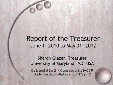 Report of the Treasurer June 1, 2010 to May 31, 2012 Sharon Glazer, Treasurer University of Maryland, MD, USA Delivered at the 21 st Congress of the IACCP.