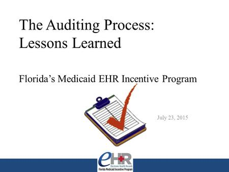 The Auditing Process: Lessons Learned Florida's Medicaid EHR Incentive Program July 23, 2015.